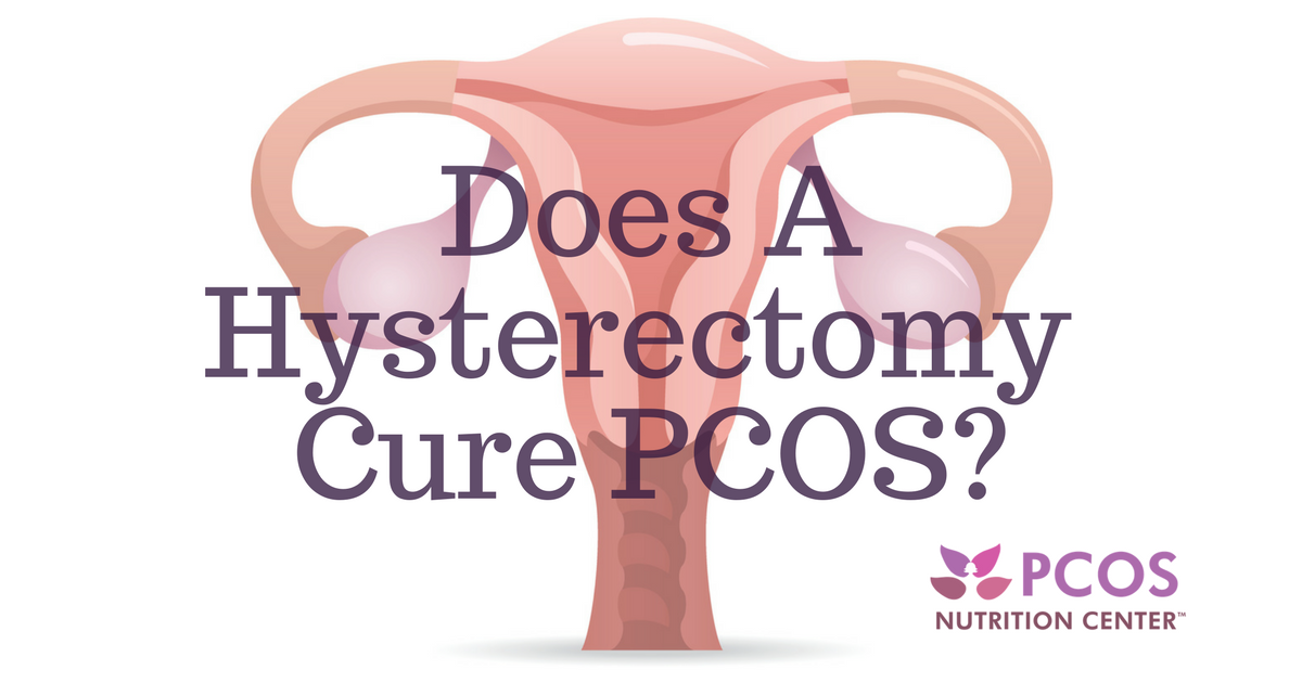 PCOS and Hysterectomy: Is it a Cure? - PCOS Nutrition Center